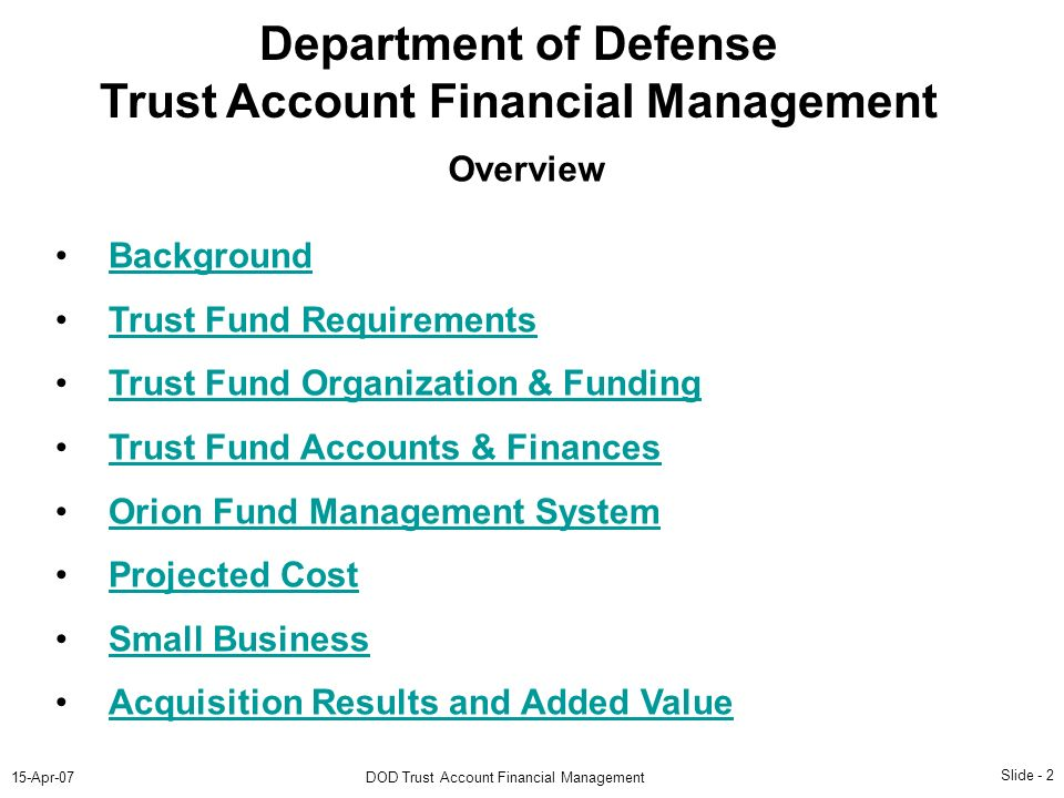 Slide - 2 15-Apr-07DOD Trust Account Financial Management Department of Defense Trust Account Financial Management Background Trust Fund Requirements Trust Fund Organization & Funding Trust Fund Accounts & Finances Orion Fund Management System Projected Cost Small Business Acquisition Results and Added Value Overview