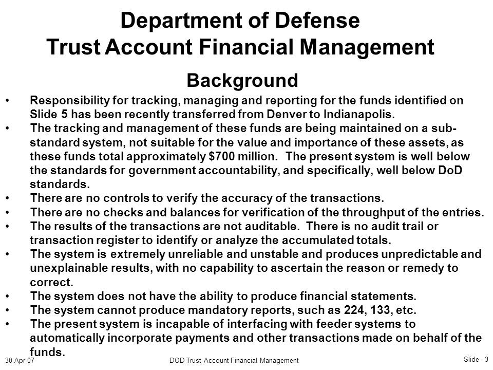 Slide - 3 30-Apr-07DOD Trust Account Financial Management Department of Defense Trust Account Financial Management Background Responsibility for tracking, managing and reporting for the funds identified on Slide 5 has been recently transferred from Denver to Indianapolis.