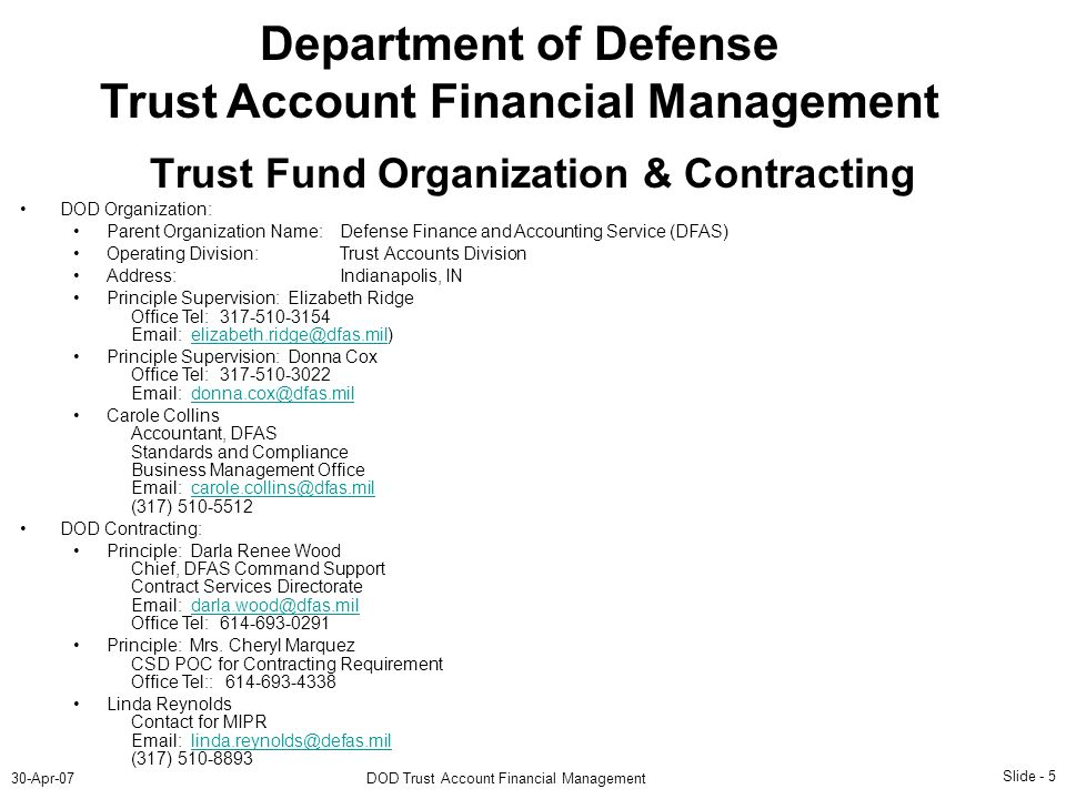 Slide - 5 30-Apr-07DOD Trust Account Financial Management Department of Defense Trust Account Financial Management DOD Organization: Parent Organization Name:Defense Finance and Accounting Service (DFAS) Operating Division:Trust Accounts Division Address:Indianapolis, IN Principle Supervision: Elizabeth Ridge Office Tel: 317-510-3154 Email: elizabeth.ridge@dfas.mil)elizabeth.ridge@dfas.mil Principle Supervision: Donna Cox Office Tel: 317-510-3022 Email: donna.cox@dfas.mildonna.cox@dfas.mil Carole Collins Accountant, DFAS Standards and Compliance Business Management Office Email: carole.collins@dfas.mil (317) 510-5512carole.collins@dfas.mil DOD Contracting: Principle: Darla Renee Wood Chief, DFAS Command Support Contract Services Directorate Email: darla.wood@dfas.mil Office Tel: 614-693-0291darla.wood@dfas.mil Principle: Mrs.