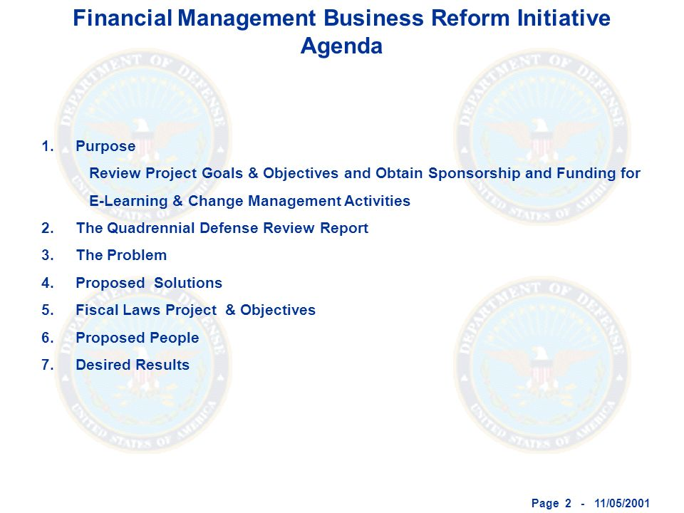Page 2 - 11/05/2001 Financial Management Business Reform Initiative Agenda 1.Purpose Review Project Goals & Objectives and Obtain Sponsorship and Funding for E-Learning & Change Management Activities 2.The Quadrennial Defense Review Report 3.The Problem 4.Proposed Solutions 5.Fiscal Laws Project & Objectives 6.Proposed People 7.Desired Results