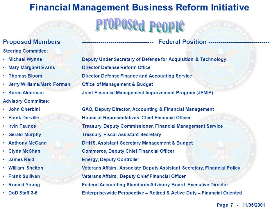 Page 7 - 11/05/2001 Financial Management Business Reform Initiative Proposed Members Steering Committee: Michael Wynne Mary Margaret Evans Thomas Bloom Jerry Williams/Mark Forman Karen Alderman Advisory Committee: John Cherbini Frank Derville Irvin Faunce Gerald Murphy Anthony McCann Clyde McShan James Reid William Shelton Frank Sullivan Ronald Young DoD Staff 3-5 ----------------------------------- Federal Position ------------------------------ Deputy Under Secretary of Defense for Acquisition & Technology Director Defense Reform Office Director Defense Finance and Accounting Service Office of Management & Budget Joint Financial Management Improvement Program (JFMIP) GAO, Deputy Director, Accounting & Financial Management House of Representatives, Chief Financial Officer Treasury, Deputy Commissioner, Financial Management Service Treasury, Fiscal Assistant Secretary DHHS, Assistant Secretary Management & Budget Commerce, Deputy Chief Financial Officer Energy, Deputy Controller Veterans Affairs, Associate Deputy Assistant Secretary, Financial Policy Veterans Affairs, Deputy Chief Financial Officer Federal Accounting Standards Advisory Board, Executive Director Enterprise-wide Perspective – Retired & Active Duty – Financial Oriented