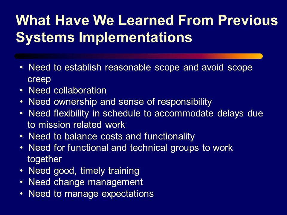 What Have We Learned From Previous Systems Implementations Need to establish reasonable scope and avoid scope creep Need collaboration Need ownership and sense of responsibility Need flexibility in schedule to accommodate delays due to mission related work Need to balance costs and functionality Need for functional and technical groups to work together Need good, timely training Need change management Need to manage expectations