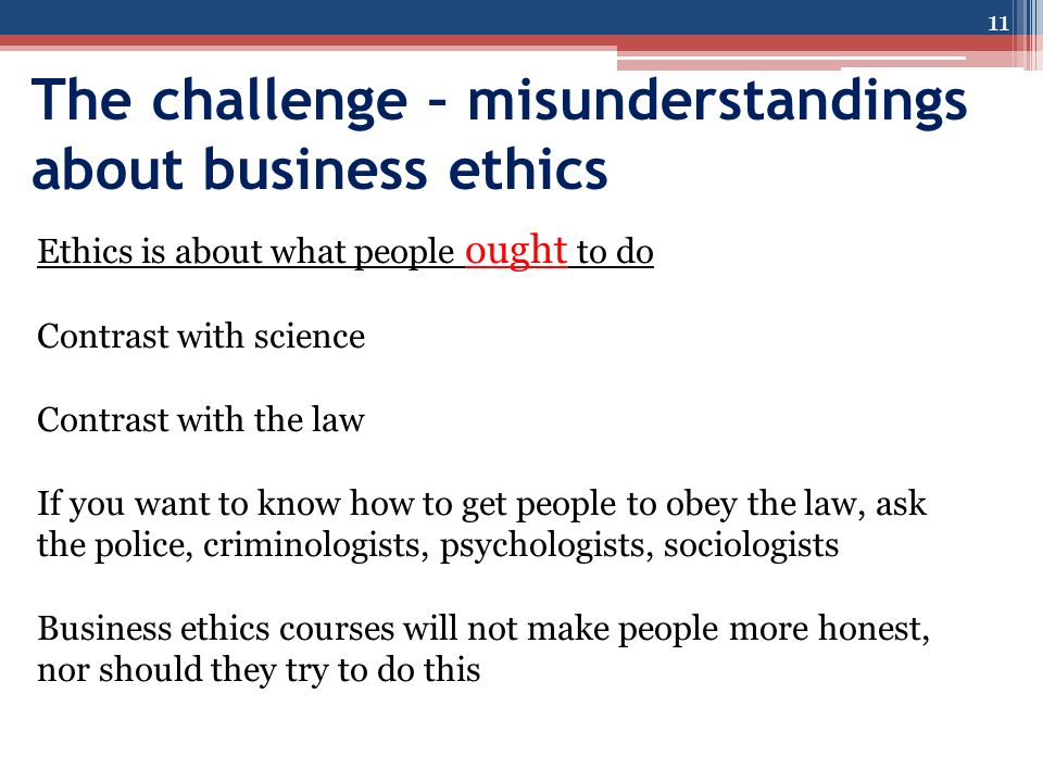 The challenge – misunderstandings about business ethics 11 Ethics is about what people ought to do Contrast with science Contrast with the law If you want to know how to get people to obey the law, ask the police, criminologists, psychologists, sociologists Business ethics courses will not make people more honest, nor should they try to do this