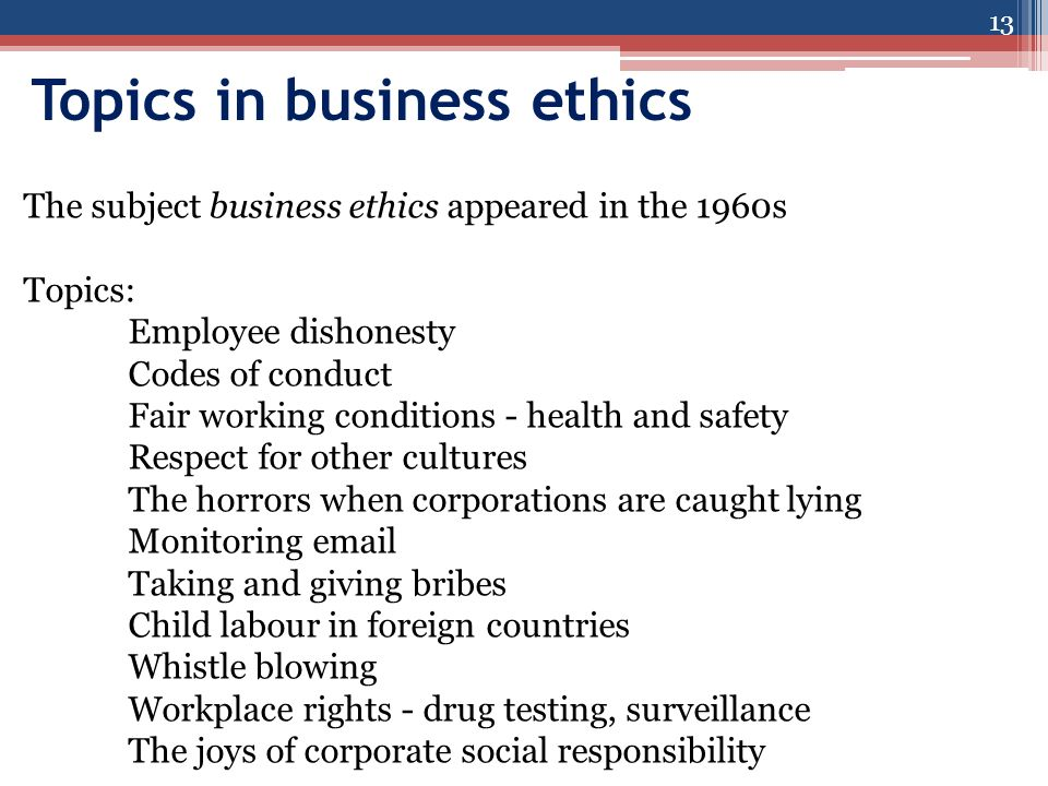 Topics in business ethics 13 The subject business ethics appeared in the 1960s Topics: Employee dishonesty Codes of conduct Fair working conditions - health and safety Respect for other cultures The horrors when corporations are caught lying Monitoring  Taking and giving bribes Child labour in foreign countries Whistle blowing Workplace rights - drug testing, surveillance The joys of corporate social responsibility