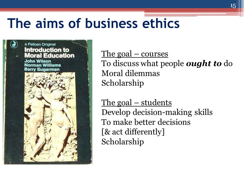 The aims of business ethics 15 The goal – courses To discuss what people ought to do Moral dilemmas Scholarship The goal – students Develop decision-making skills To make better decisions [& act differently] Scholarship