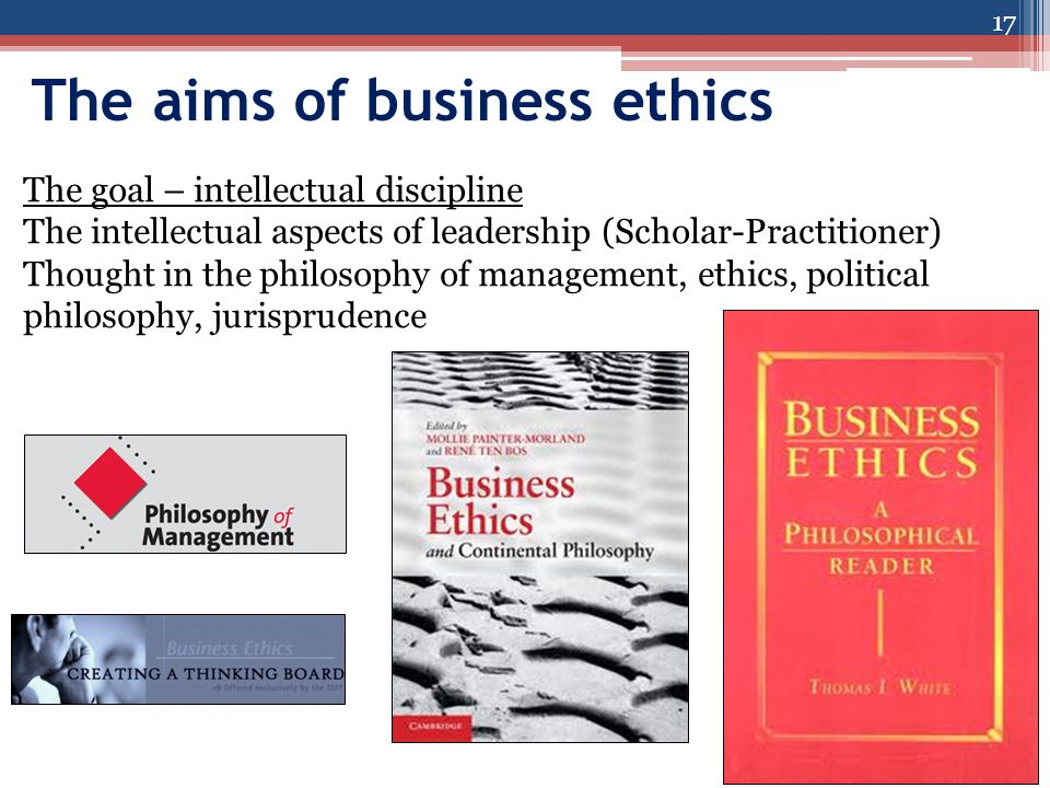 The aims of business ethics 17 The goal – intellectual discipline The intellectual aspects of leadership (Scholar-Practitioner) Thought in the philosophy of management, ethics, political philosophy, jurisprudence