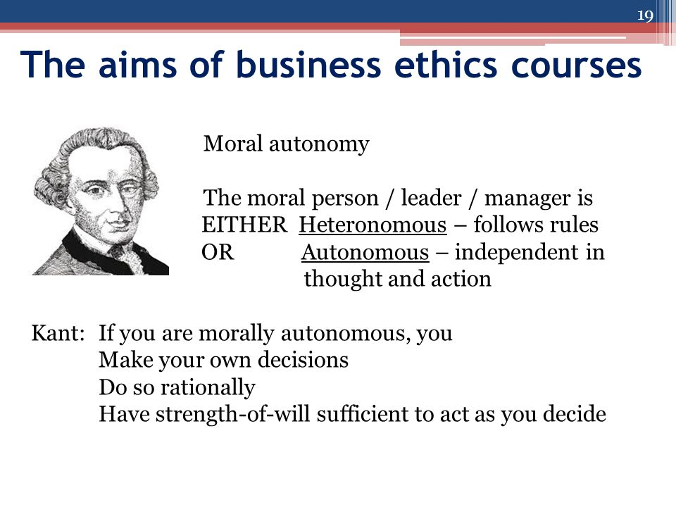 The aims of business ethics courses 19 Moral autonomy The moral person / leader / manager is EITHER Heteronomous – follows rules ORAutonomous – independent in thought and action Kant:If you are morally autonomous, you Make your own decisions Do so rationally Have strength-of-will sufficient to act as you decide