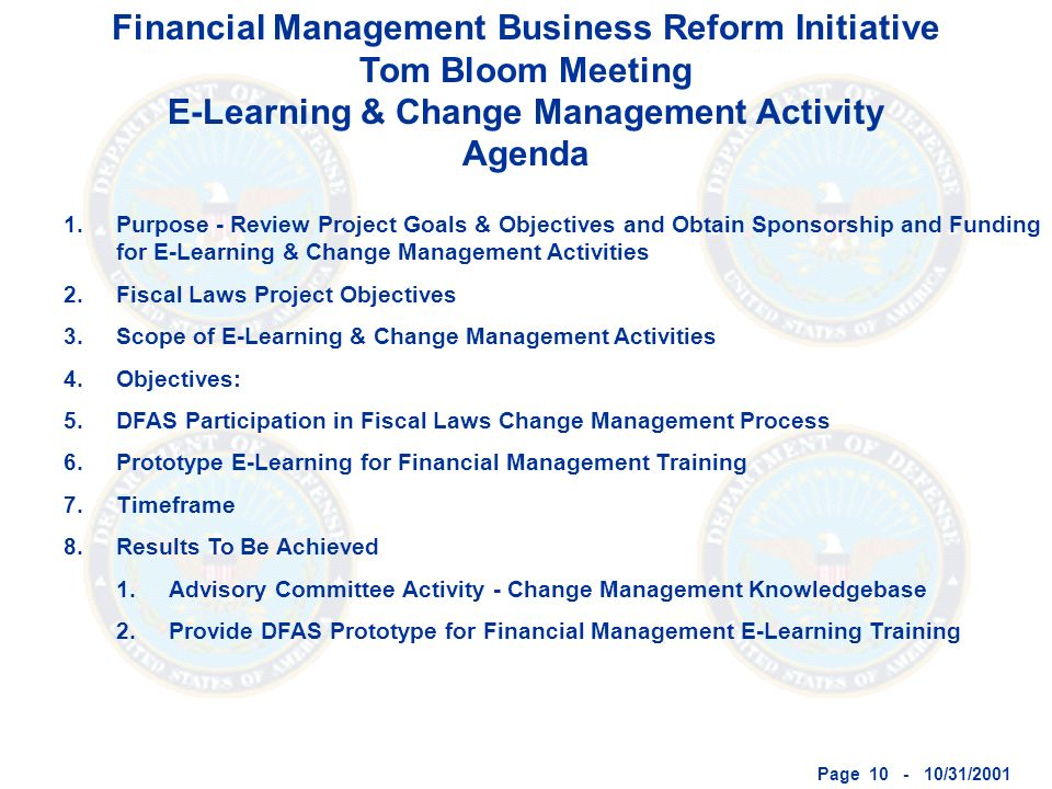 Page 10 - 10/31/2001 Financial Management Business Reform Initiative Tom Bloom Meeting E-Learning & Change Management Activity Agenda 1.Purpose - Review Project Goals & Objectives and Obtain Sponsorship and Funding for E-Learning & Change Management Activities 2.Fiscal Laws Project Objectives 3.Scope of E-Learning & Change Management Activities 4.Objectives: 5.DFAS Participation in Fiscal Laws Change Management Process 6.Prototype E-Learning for Financial Management Training 7.Timeframe 8.Results To Be Achieved 1.Advisory Committee Activity - Change Management Knowledgebase 2.Provide DFAS Prototype for Financial Management E-Learning Training