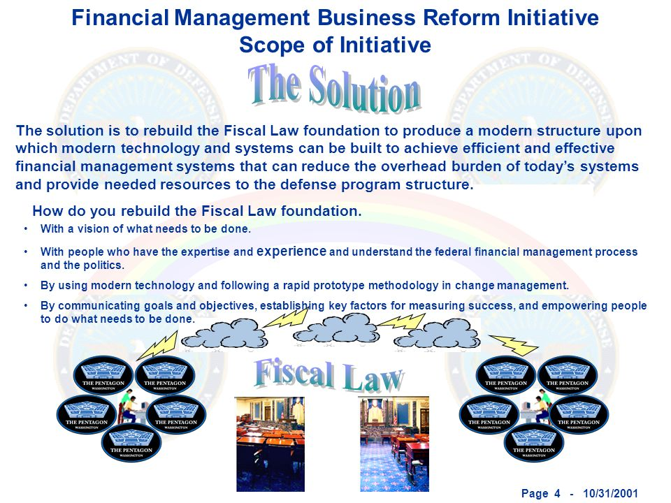 Page 4 - 10/31/2001 Financial Management Business Reform Initiative Scope of Initiative The solution is to rebuild the Fiscal Law foundation to produce a modern structure upon which modern technology and systems can be built to achieve efficient and effective financial management systems that can reduce the overhead burden of todays systems and provide needed resources to the defense program structure.