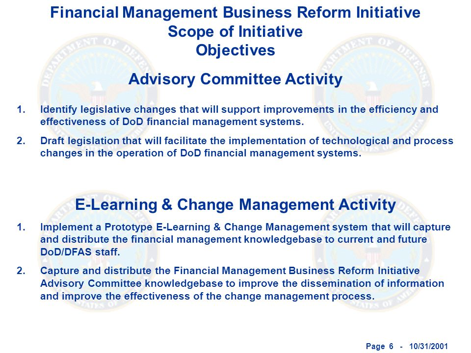 Page 6 - 10/31/2001 Financial Management Business Reform Initiative Scope of Initiative Objectives Advisory Committee Activity E-Learning & Change Management Activity 1.Identify legislative changes that will support improvements in the efficiency and effectiveness of DoD financial management systems.