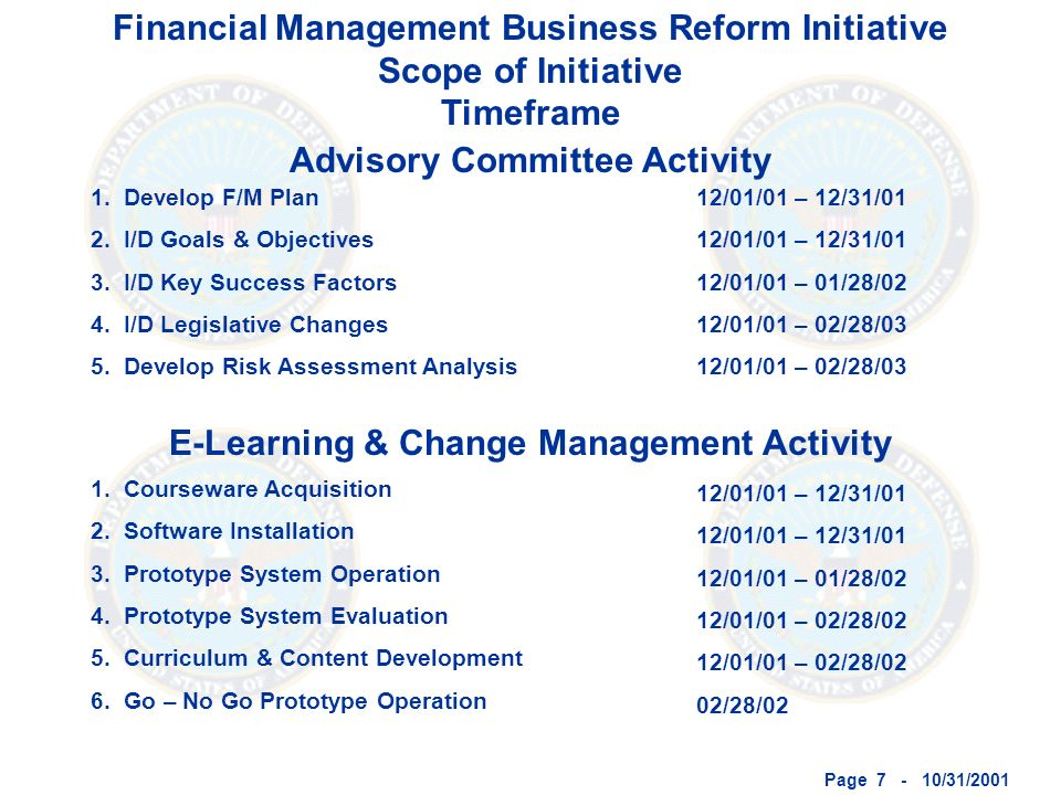Page 7 - 10/31/2001 Financial Management Business Reform Initiative Scope of Initiative Timeframe Advisory Committee Activity E-Learning & Change Management Activity 1.