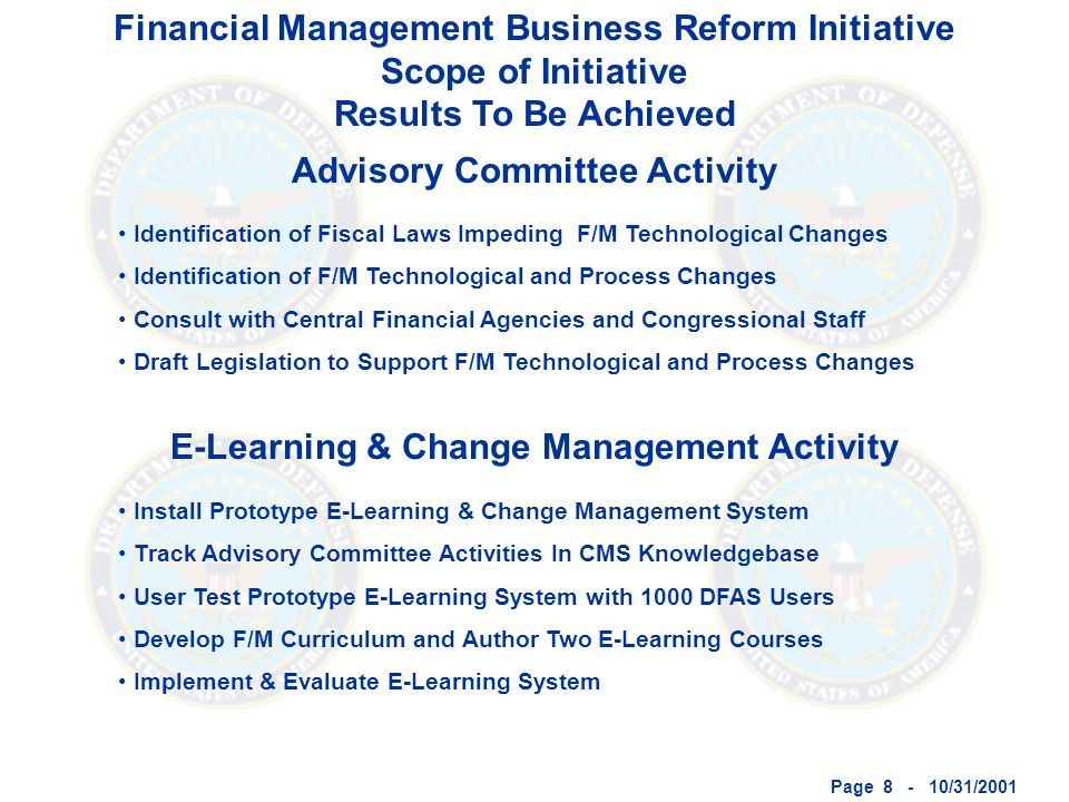Page 8 - 10/31/2001 Financial Management Business Reform Initiative Scope of Initiative Results To Be Achieved Advisory Committee Activity E-Learning & Change Management Activity Identification of Fiscal Laws Impeding F/M Technological Changes Identification of F/M Technological and Process Changes Consult with Central Financial Agencies and Congressional Staff Draft Legislation to Support F/M Technological and Process Changes Install Prototype E-Learning & Change Management System Track Advisory Committee Activities In CMS Knowledgebase User Test Prototype E-Learning System with 1000 DFAS Users Develop F/M Curriculum and Author Two E-Learning Courses Implement & Evaluate E-Learning System