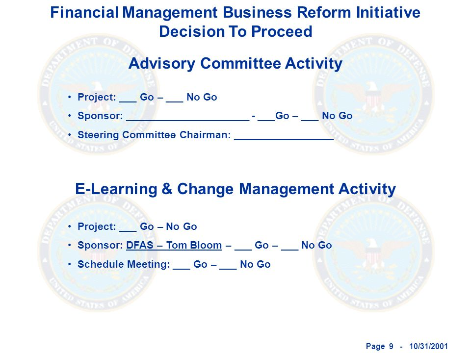 Page 9 - 10/31/2001 Financial Management Business Reform Initiative Decision To Proceed Advisory Committee Activity E-Learning & Change Management Activity Project: ___ Go – ___ No Go Sponsor: _____________________ - ___Go – ___ No Go Steering Committee Chairman: _________________ Project: ___ Go – No Go Sponsor: DFAS – Tom Bloom – ___ Go – ___ No Go Schedule Meeting: ___ Go – ___ No Go