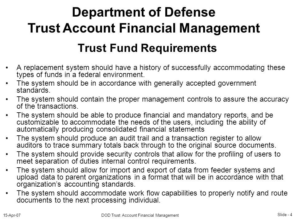 Slide - 4 15-Apr-07DOD Trust Account Financial Management Department of Defense Trust Account Financial Management A replacement system should have a history of successfully accommodating these types of funds in a federal environment.