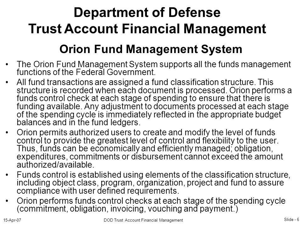 Slide - 6 15-Apr-07DOD Trust Account Financial Management Department of Defense Trust Account Financial Management The Orion Fund Management System supports all the funds management functions of the Federal Government.