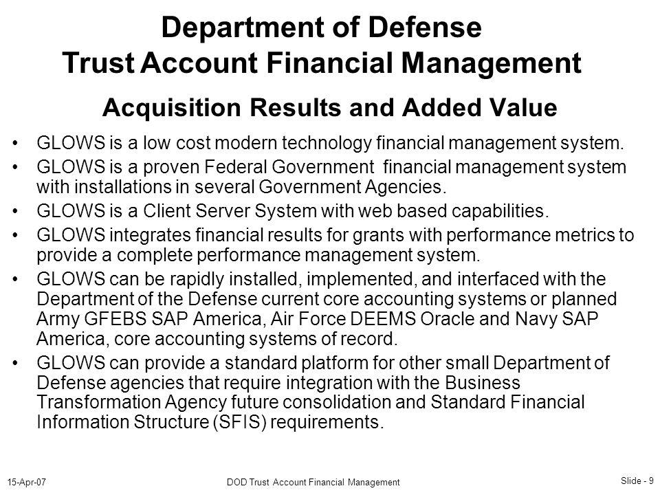 Slide - 9 15-Apr-07DOD Trust Account Financial Management Department of Defense Trust Account Financial Management GLOWS is a low cost modern technology financial management system.