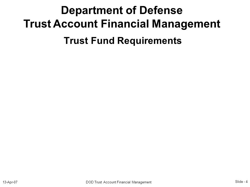 Slide - 4 13-Apr-07DOD Trust Account Financial Management Department of Defense Trust Account Financial Management Trust Fund Requirements