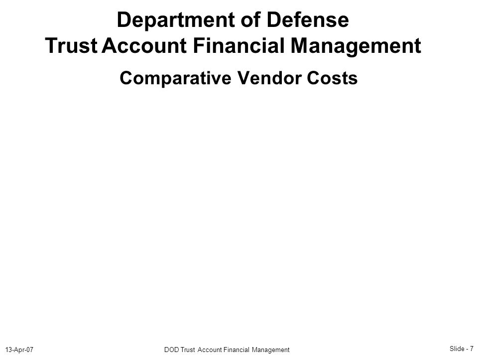 Slide - 7 13-Apr-07DOD Trust Account Financial Management Department of Defense Trust Account Financial Management Comparative Vendor Costs