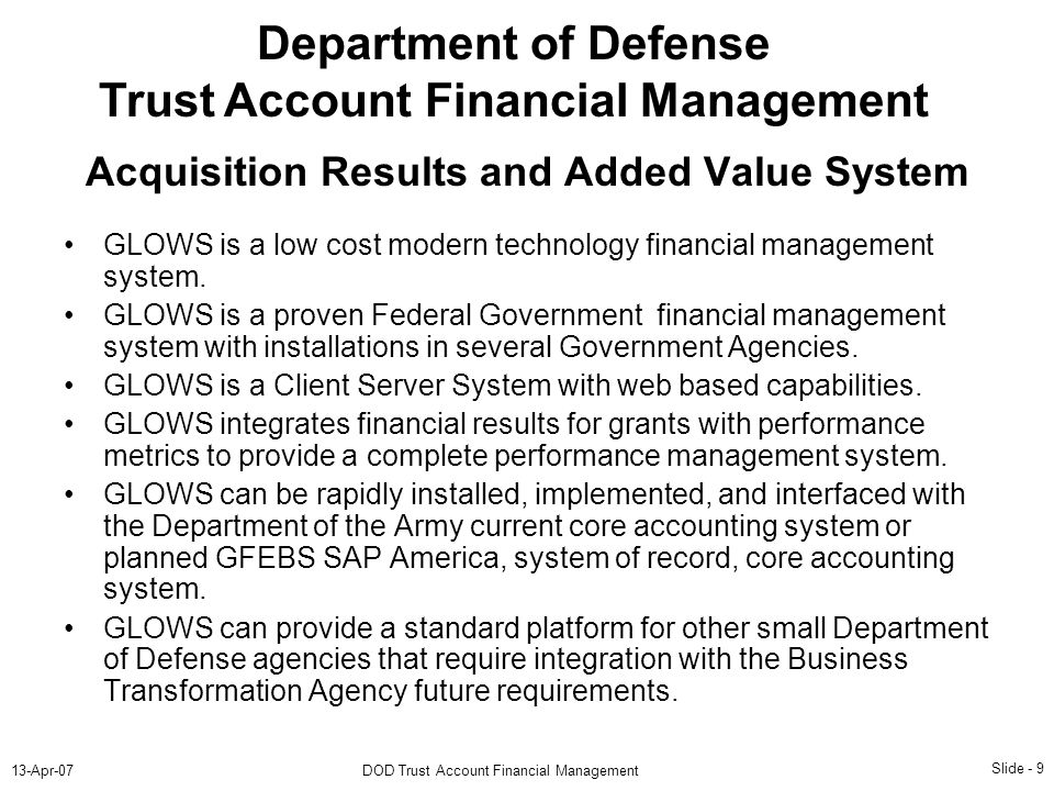 Slide - 9 13-Apr-07DOD Trust Account Financial Management Department of Defense Trust Account Financial Management GLOWS is a low cost modern technolo