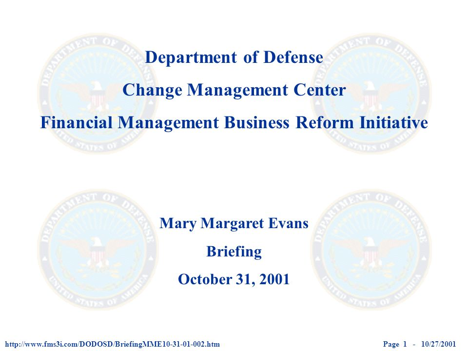 Page 1 - 10/27/2001http://www.fms3i.com/DODOSD/BriefingMME10-31-01-002.htm Department of Defense Change Management Center Financial Management Business Reform Initiative Mary Margaret Evans Briefing October 31, 2001