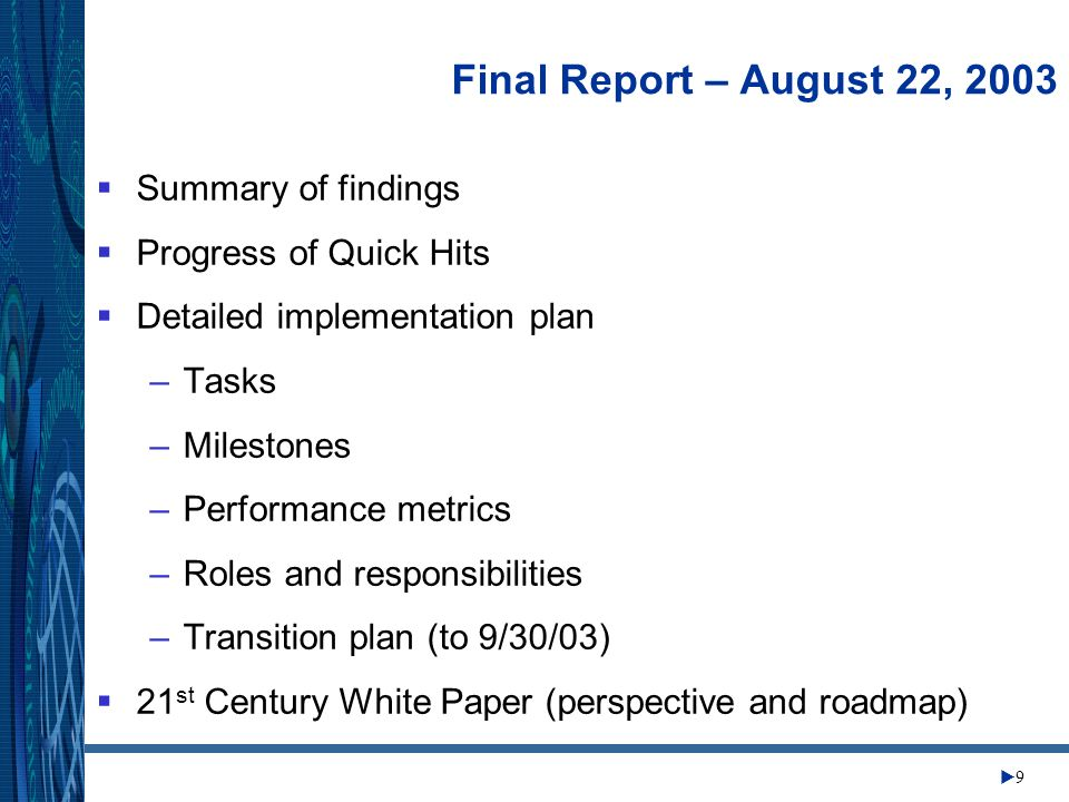 Change Management Center 9 Final Report – August 22, 2003 Summary of findings Progress of Quick Hits Detailed implementation plan –Tasks –Milestones –Performance metrics –Roles and responsibilities –Transition plan (to 9/30/03) 21 st Century White Paper (perspective and roadmap)