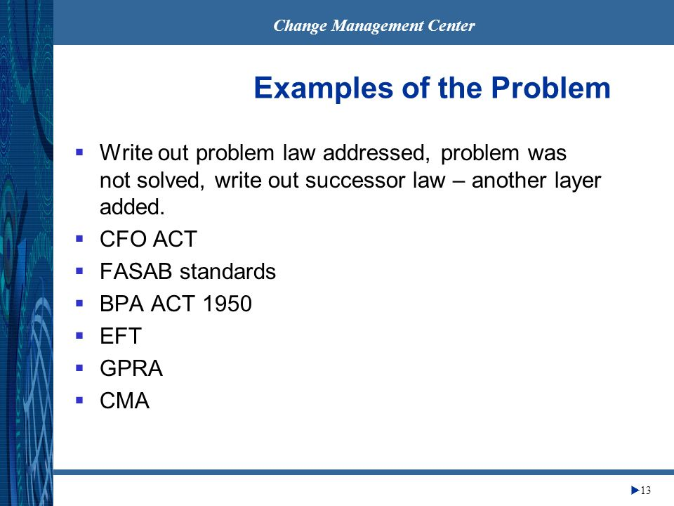 Change Management Center 13 Examples of the Problem Write out problem law addressed, problem was not solved, write out successor law – another layer a