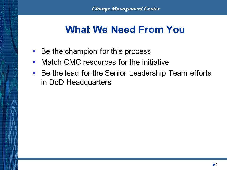 Change Management Center 7 What We Need From You Be the champion for this process Match CMC resources for the initiative Be the lead for the Senior Leadership Team efforts in DoD Headquarters