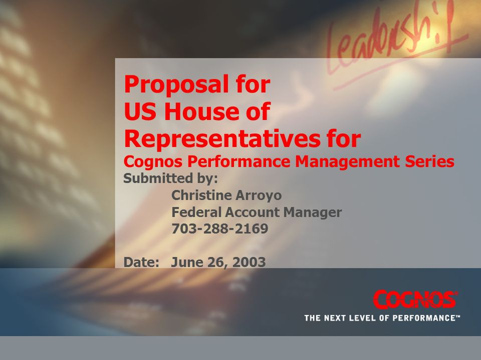 Proposal for US House of Representatives for Cognos Performance Management Series Submitted by: Christine Arroyo Federal Account Manager 703-288-2169 Date: June 26, 2003