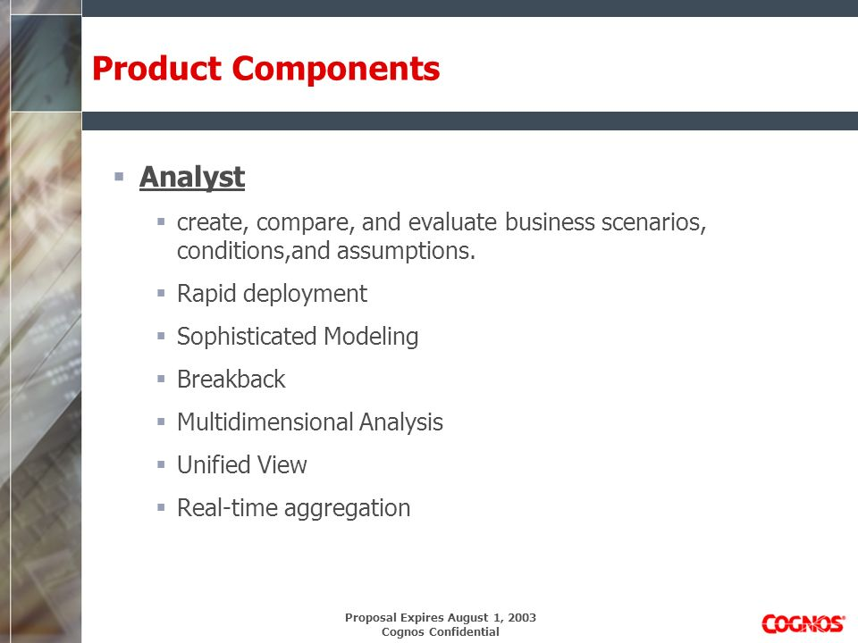 Proposal Expires August 1, 2003 Cognos Confidential Product Components Analyst create, compare, and evaluate business scenarios, conditions,and assumptions.