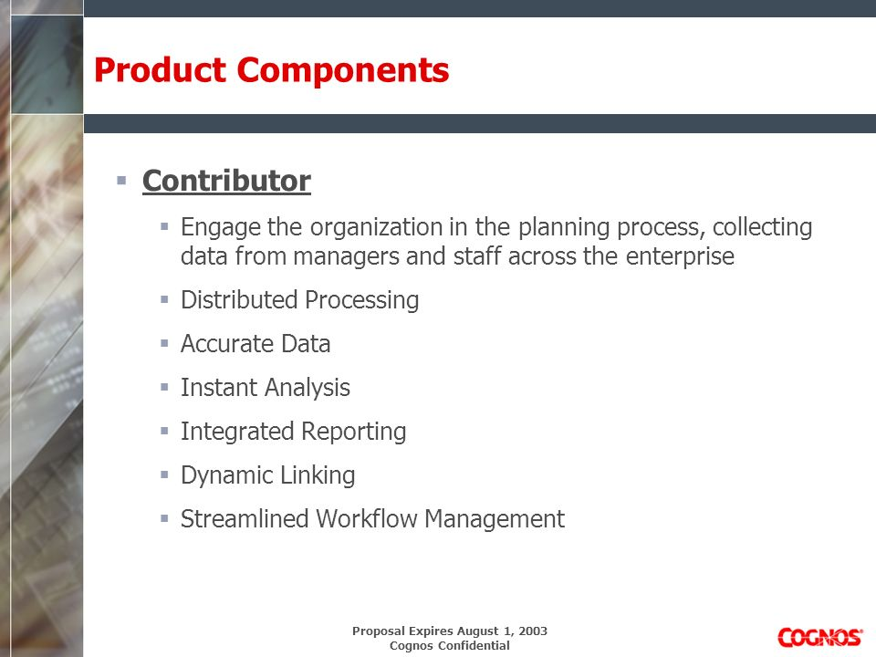 Proposal Expires August 1, 2003 Cognos Confidential Product Components Contributor Engage the organization in the planning process, collecting data from managers and staff across the enterprise Distributed Processing Accurate Data Instant Analysis Integrated Reporting Dynamic Linking Streamlined Workflow Management