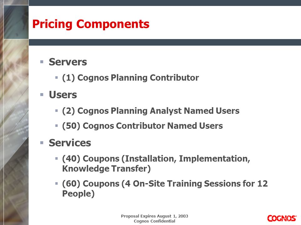 Proposal Expires August 1, 2003 Cognos Confidential Pricing Components Servers (1) Cognos Planning Contributor Users (2) Cognos Planning Analyst Named Users (50) Cognos Contributor Named Users Services (40) Coupons (Installation, Implementation, Knowledge Transfer) (60) Coupons (4 On-Site Training Sessions for 12 People)