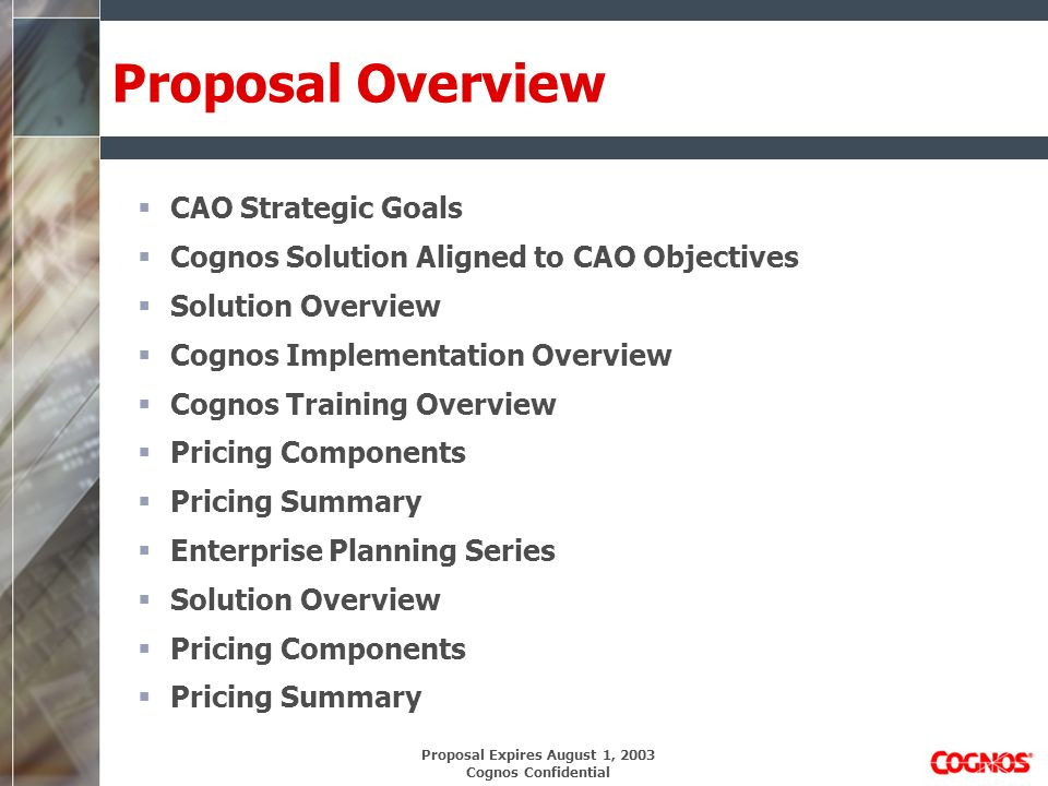Proposal Expires August 1, 2003 Cognos Confidential Pricing Components Servers (1) Cognos Metrics Manager (1) Visualizer (1) PowerPlay (1) Impromptu Web Reports Administration (1) PowerPlay Administrator (1) Impromptu Administrator Users (100) Cognos Metrics Manager (100) Visualizer (200) PowerPlay (600) Impromptu Web Reports Services (160) Coupons (Installation, Implementation, Knowledge Transfer) (120) Coupons (8 On-Site Training Sessions for 12 People)