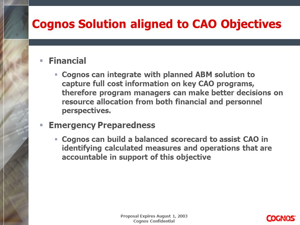 Proposal Expires August 1, 2003 Cognos Confidential Cognos Solution aligned to CAO Objectives Financial Cognos can integrate with planned ABM solution to capture full cost information on key CAO programs, therefore program managers can make better decisions on resource allocation from both financial and personnel perspectives.
