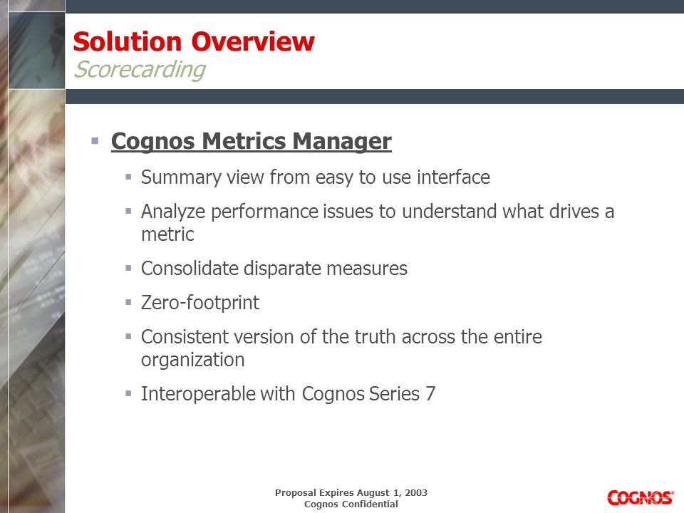 Proposal Expires August 1, 2003 Cognos Confidential Solution Overview Scorecarding Cognos Metrics Manager Summary view from easy to use interface Analyze performance issues to understand what drives a metric Consolidate disparate measures Zero-footprint Consistent version of the truth across the entire organization Interoperable with Cognos Series 7