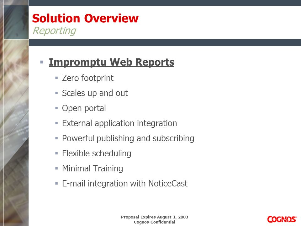 Proposal Expires August 1, 2003 Cognos Confidential Cognos Implementation Overview Phase 1: Scoping and Planning Objectives Define Scope Launch Project Phase 2: Define Requirements Objectives Define strategic objectives Define user requirements Phase 3: Design Objectives Develop business models Conduct data source analysis Analyze data infrastructure