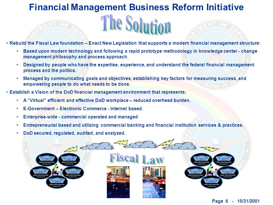 Page 6 - 10/31/2001 Financial Management Business Reform Initiative Rebuild the Fiscal Law foundation – Enact New Legislation that supports a modern financial management structure: Based upon modern technology and following a rapid prototype methodology in knowledge center - change management philosophy and process approach.