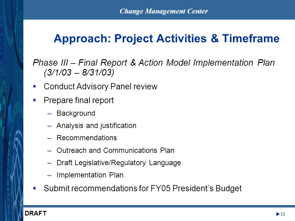 Change Management Center 10 DRAFT Approach: Project Activities & Timeframe Phase III – Final Report & Action Model Implementation Plan (3/1/03 – 8/31/03) Conduct Advisory Panel review Prepare final report –Background –Analysis and justification –Recommendations –Outreach and Communications Plan –Draft Legislative/Regulatory Language –Implementation Plan Submit recommendations for FY05 Presidents Budget