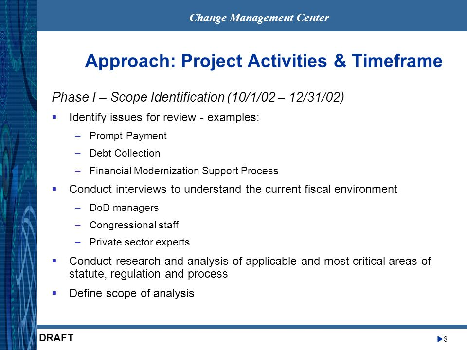 Change Management Center 8 DRAFT Approach: Project Activities & Timeframe Phase I – Scope Identification (10/1/02 – 12/31/02) Identify issues for review - examples: –Prompt Payment –Debt Collection –Financial Modernization Support Process Conduct interviews to understand the current fiscal environment –DoD managers –Congressional staff –Private sector experts Conduct research and analysis of applicable and most critical areas of statute, regulation and process Define scope of analysis