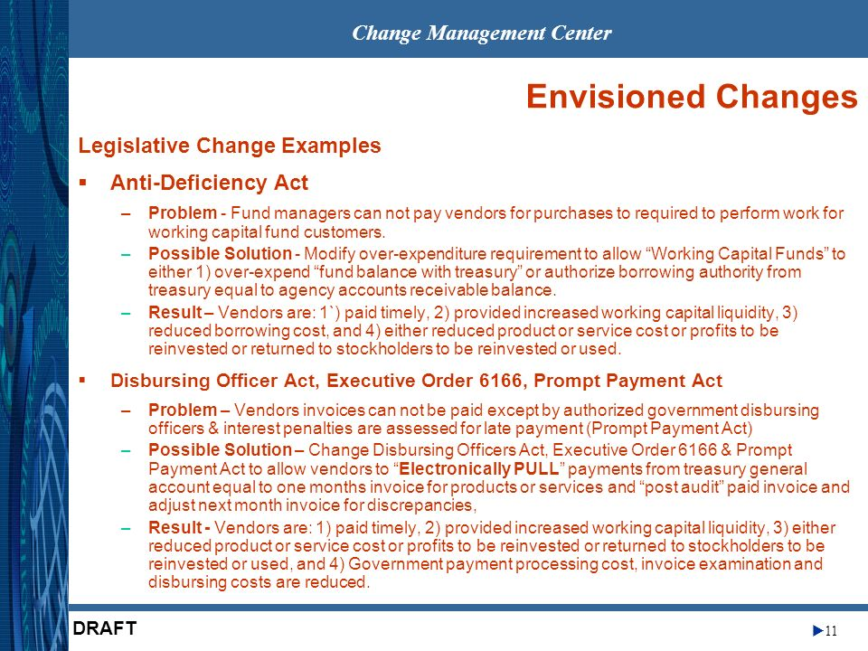 Change Management Center 11 DRAFT Envisioned Changes Legislative Change Examples Anti-Deficiency Act –Problem - Fund managers can not pay vendors for