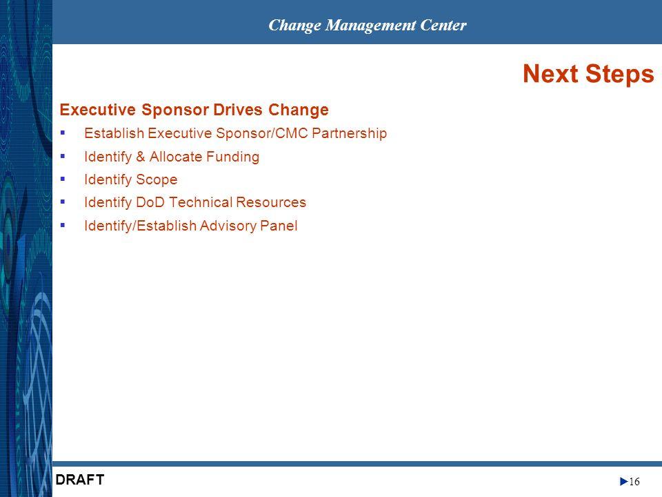 Change Management Center 16 DRAFT Next Steps Executive Sponsor Drives Change Establish Executive Sponsor/CMC Partnership Identify & Allocate Funding I