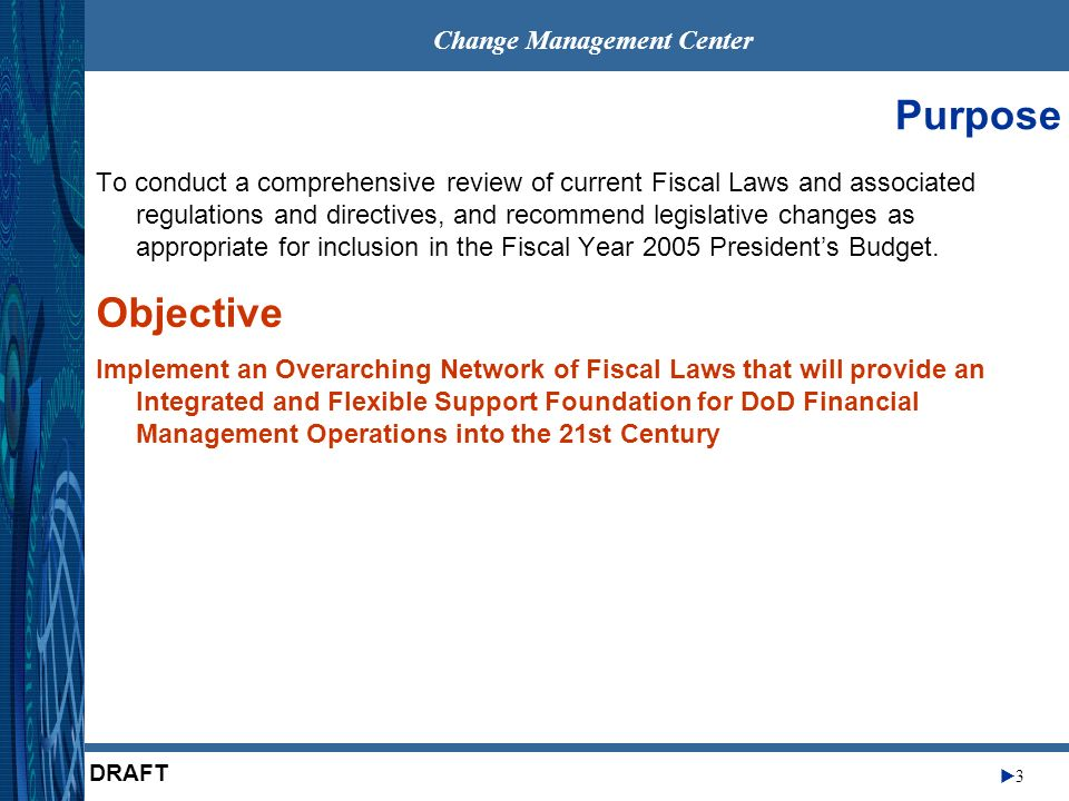 Change Management Center 3 DRAFT Purpose To conduct a comprehensive review of current Fiscal Laws and associated regulations and directives, and recommend legislative changes as appropriate for inclusion in the Fiscal Year 2005 Presidents Budget.