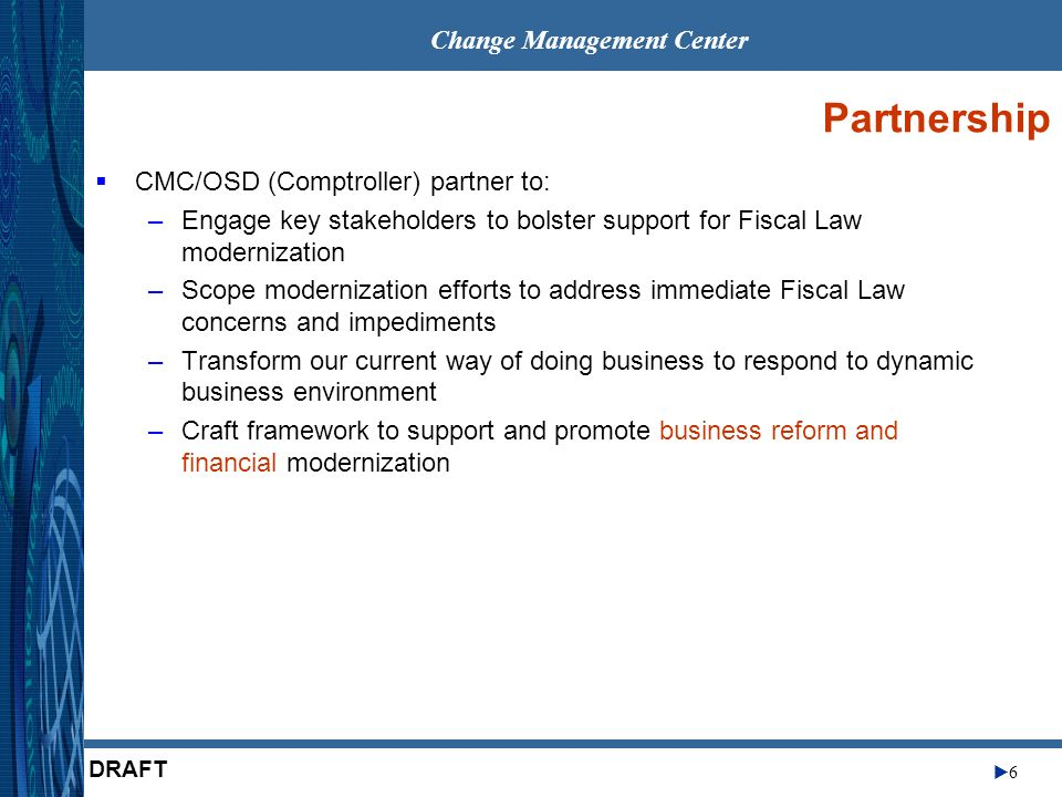 Change Management Center 6 DRAFT Partnership CMC/OSD (Comptroller) partner to: –Engage key stakeholders to bolster support for Fiscal Law modernizatio