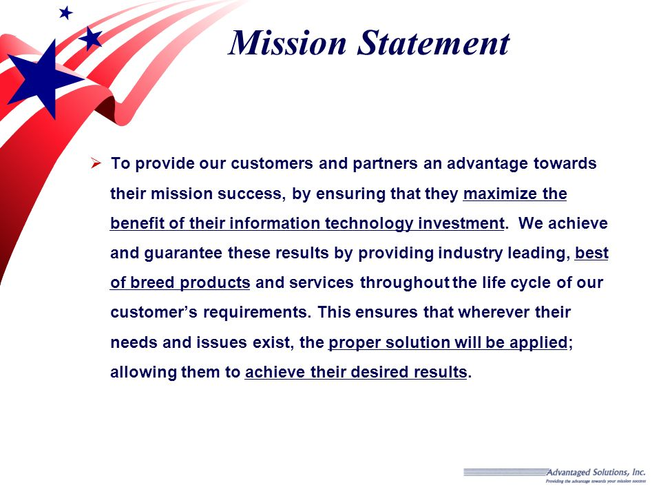 Mission Statement To provide our customers and partners an advantage towards their mission success, by ensuring that they maximize the benefit of their information technology investment.