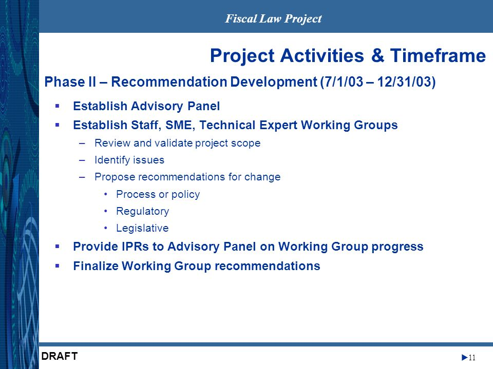 Fiscal Law Project 11 DRAFT Establish Advisory Panel Establish Staff, SME, Technical Expert Working Groups –Review and validate project scope –Identify issues –Propose recommendations for change Process or policy Regulatory Legislative Provide IPRs to Advisory Panel on Working Group progress Finalize Working Group recommendations Project Activities & Timeframe Phase II – Recommendation Development (7/1/03 – 12/31/03)