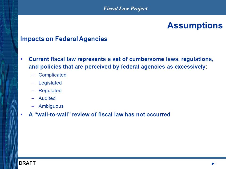 Fiscal Law Project 4 DRAFT Assumptions Current fiscal law represents a set of cumbersome laws, regulations, and policies that are perceived by federal agencies as excessively : –Complicated –Legislated –Regulated –Audited –Ambiguous A wall-to-wall review of fiscal law has not occurred Impacts on Federal Agencies