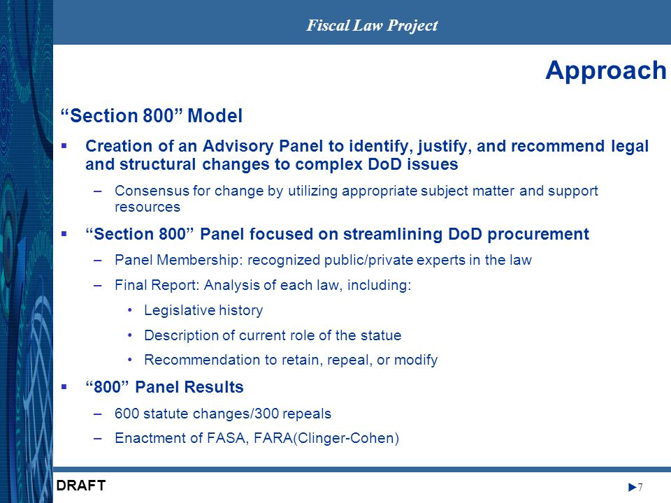 Fiscal Law Project 7 DRAFT Approach Creation of an Advisory Panel to identify, justify, and recommend legal and structural changes to complex DoD issues –Consensus for change by utilizing appropriate subject matter and support resources Section 800 Panel focused on streamlining DoD procurement –Panel Membership: recognized public/private experts in the law –Final Report: Analysis of each law, including: Legislative history Description of current role of the statue Recommendation to retain, repeal, or modify 800 Panel Results –600 statute changes/300 repeals –Enactment of FASA, FARA(Clinger-Cohen) Section 800 Model