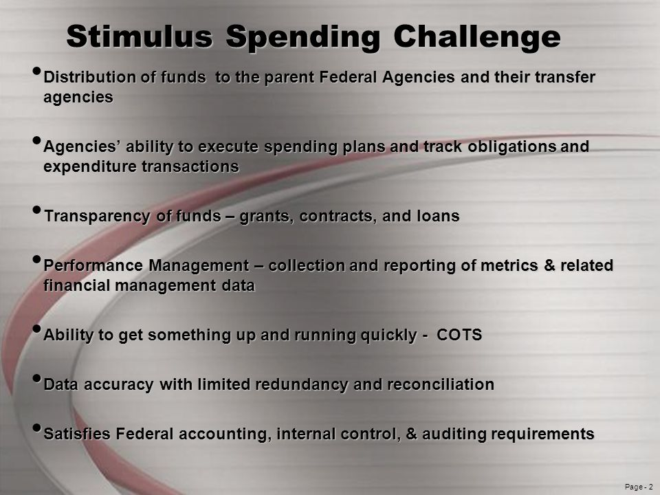 Page - 2 Stimulus Spending Challenge Distribution of funds to the parent Federal Agencies and their transfer agencies Distribution of funds to the parent Federal Agencies and their transfer agencies Agencies ability to execute spending plans and track obligations and expenditure transactions Agencies ability to execute spending plans and track obligations and expenditure transactions Transparency of funds – grants, contracts, and loans Transparency of funds – grants, contracts, and loans Performance Management – collection and reporting of metrics & related financial management data Performance Management – collection and reporting of metrics & related financial management data Ability to get something up and running quickly - COTS Ability to get something up and running quickly - COTS Data accuracy with limited redundancy and reconciliation Data accuracy with limited redundancy and reconciliation Satisfies Federal accounting, internal control, & auditing requirements Satisfies Federal accounting, internal control, & auditing requirements