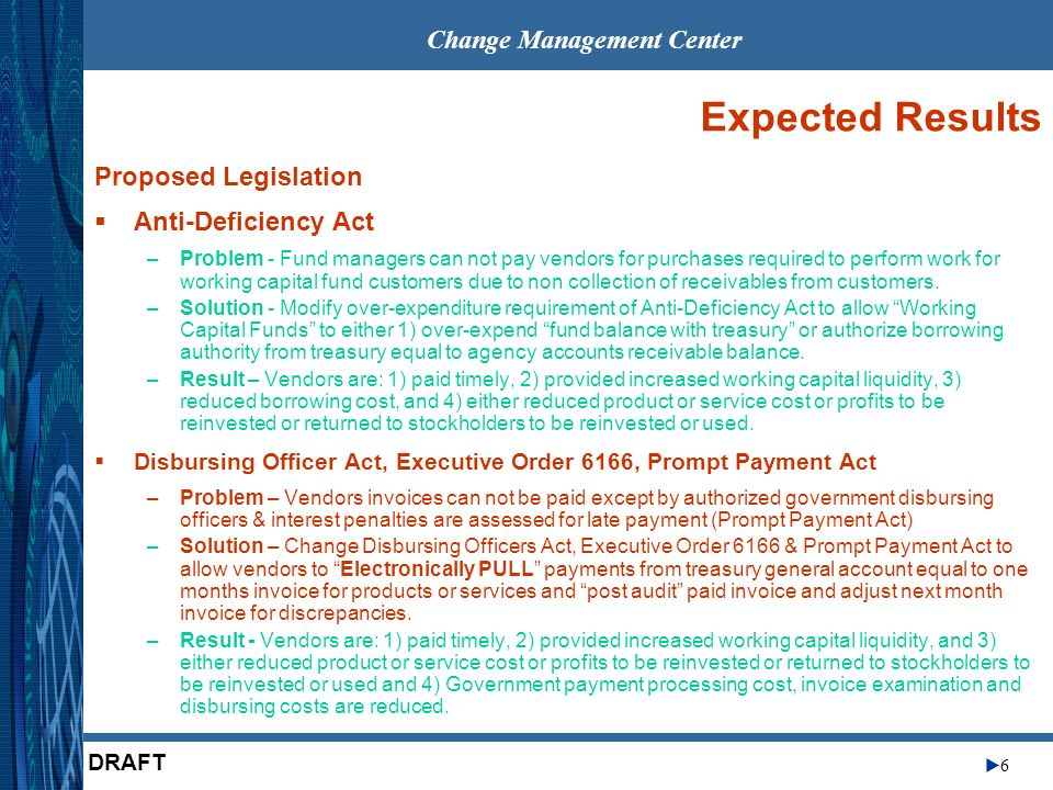 Change Management Center 6 DRAFT Expected Results Proposed Legislation Anti-Deficiency Act –Problem - Fund managers can not pay vendors for purchases required to perform work for working capital fund customers due to non collection of receivables from customers.