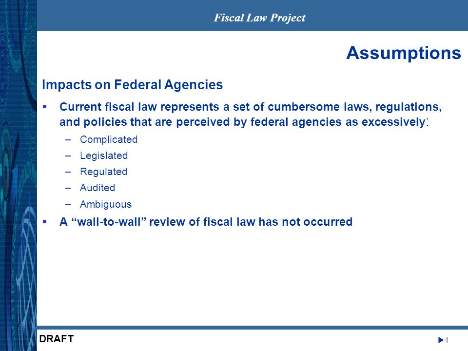 Fiscal Law Project 4 DRAFT Assumptions Impacts on Federal Agencies Current fiscal law represents a set of cumbersome laws, regulations, and policies that are perceived by federal agencies as excessively : –Complicated –Legislated –Regulated –Audited –Ambiguous A wall-to-wall review of fiscal law has not occurred