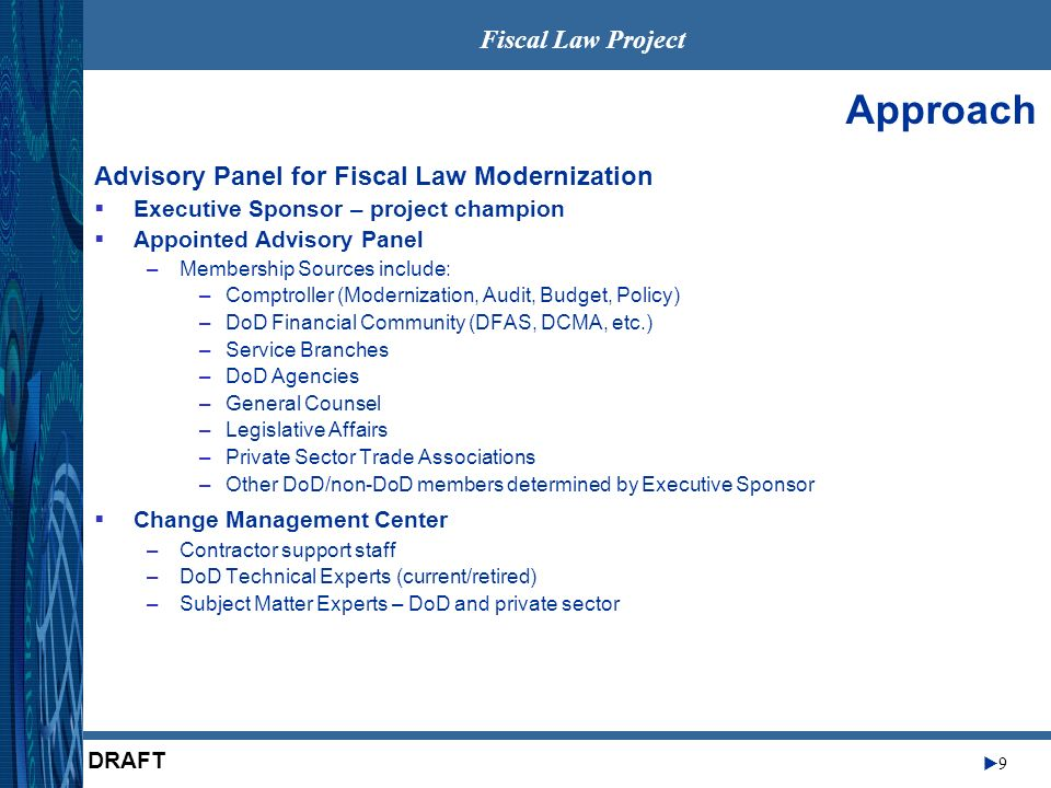 Fiscal Law Project 9 DRAFT Approach Advisory Panel for Fiscal Law Modernization Executive Sponsor – project champion Appointed Advisory Panel –Membership Sources include: –Comptroller (Modernization, Audit, Budget, Policy) –DoD Financial Community (DFAS, DCMA, etc.) –Service Branches –DoD Agencies –General Counsel –Legislative Affairs –Private Sector Trade Associations –Other DoD/non-DoD members determined by Executive Sponsor Change Management Center –Contractor support staff –DoD Technical Experts (current/retired) –Subject Matter Experts – DoD and private sector